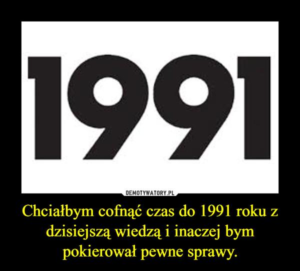 Chciałbym cofnąć czas do 1991 roku z dzisiejszą wiedzą i inaczej bym pokierował pewne sprawy. –