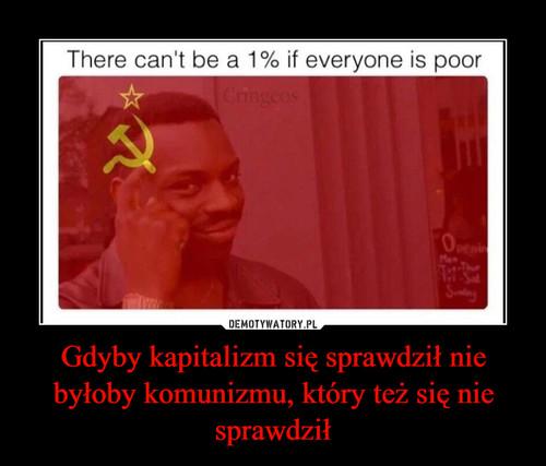 Gdyby kapitalizm się sprawdził nie byłoby komunizmu, który też się nie sprawdził