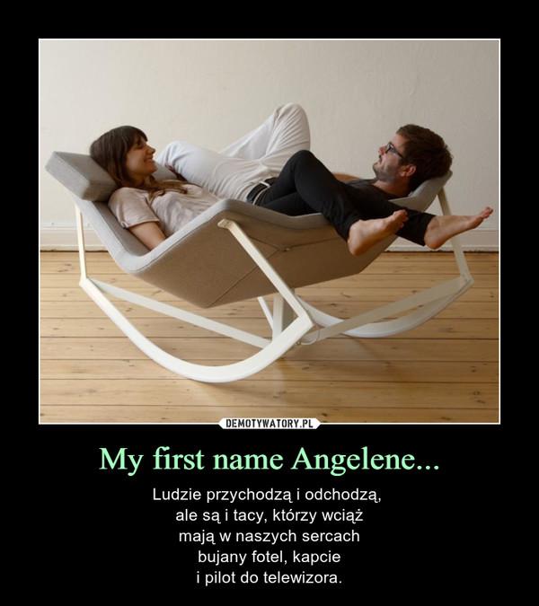 My first name Angelene... – Ludzie przychodzą i odchodzą, ale są i tacy, którzy wciążmają w naszych sercachbujany fotel, kapciei pilot do telewizora.