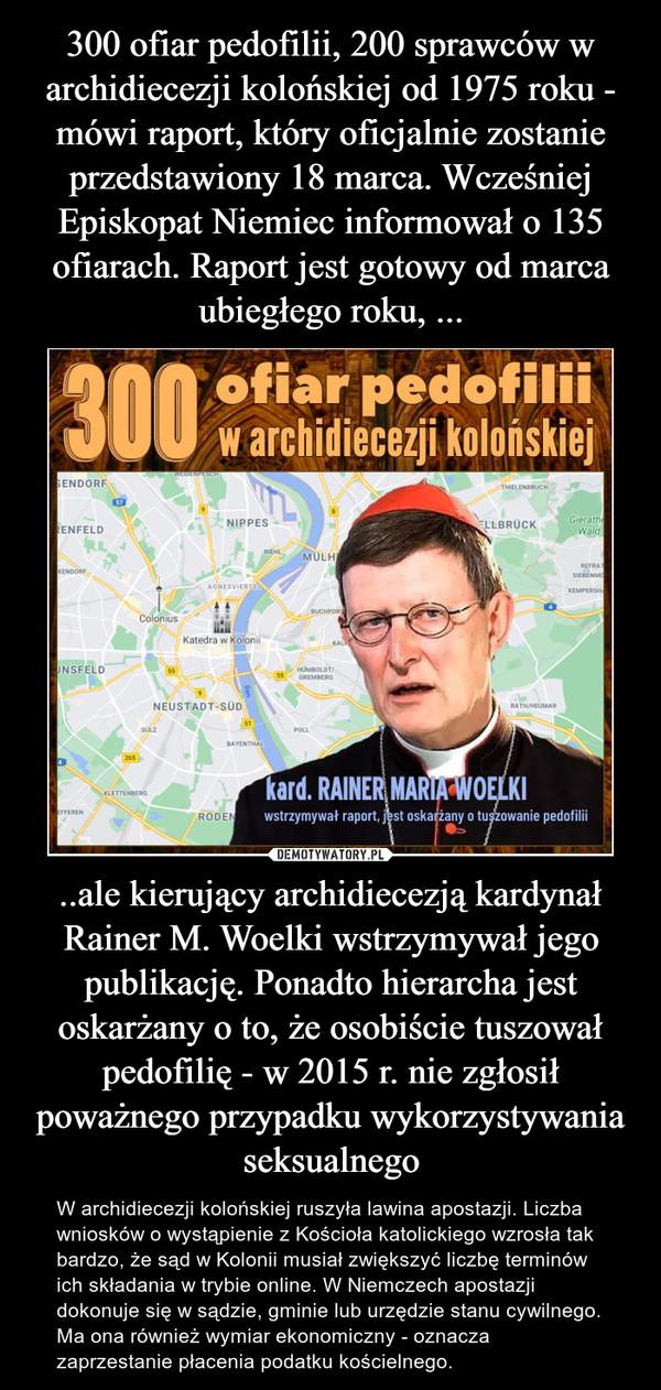..ale kierujący archidiecezją kardynał Rainer M. Woelki wstrzymywał jego publikację. Ponadto hierarcha jest oskarżany o to, że osobiście tuszował pedofilię - w 2015 r. nie zgłosił poważnego przypadku wykorzystywania seksualnego – W archidiecezji kolońskiej ruszyła lawina apostazji. Liczba wniosków o wystąpienie z Kościoła katolickiego wzrosła tak bardzo, że sąd w Kolonii musiał zwiększyć liczbę terminów ich składania w trybie online. W Niemczech apostazji dokonuje się w sądzie, gminie lub urzędzie stanu cywilnego. Ma ona również wymiar ekonomiczny - oznacza zaprzestanie płacenia podatku kościelnego.