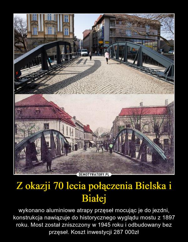 Z okazji 70 lecia połączenia Bielska i Białej – wykonano aluminiowe atrapy przęseł mocując je do jezdni, konstrukcja nawiązuje do historycznego wyglądu mostu z 1897 roku. Most został zniszczony w 1945 roku i odbudowany bez przęseł. Koszt inwestycji 287 000zł