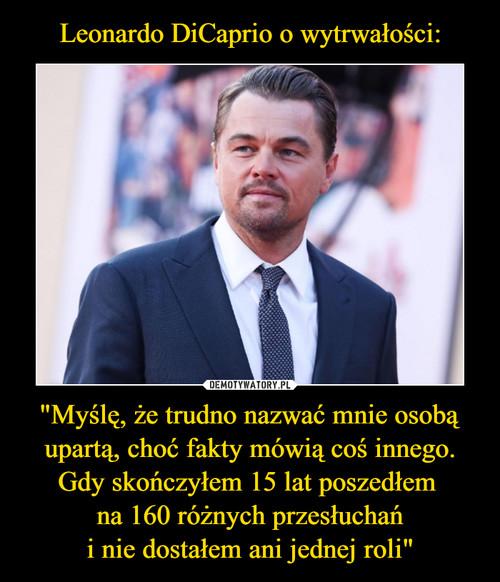 """Leonardo DiCaprio o wytrwałości: """"Myślę, że trudno nazwać mnie osobą upartą, choć fakty mówią coś innego. Gdy skończyłem 15 lat poszedłem  na 160 różnych przesłuchań i nie dostałem ani jednej roli"""""""