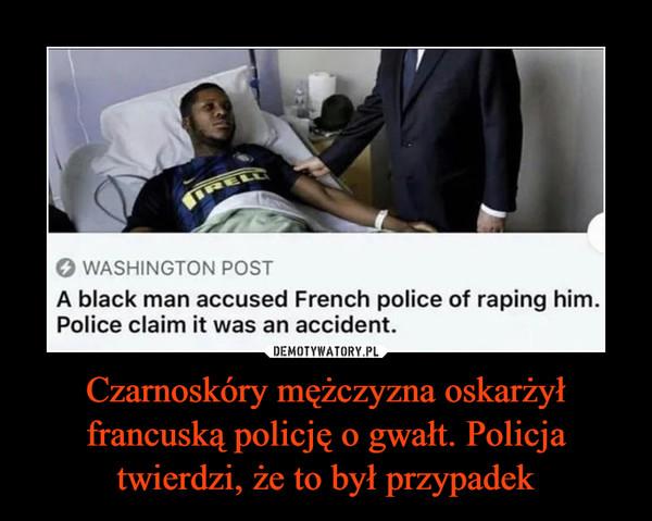 Czarnoskóry mężczyzna oskarżył francuską policję o gwałt. Policja twierdzi, że to był przypadek –