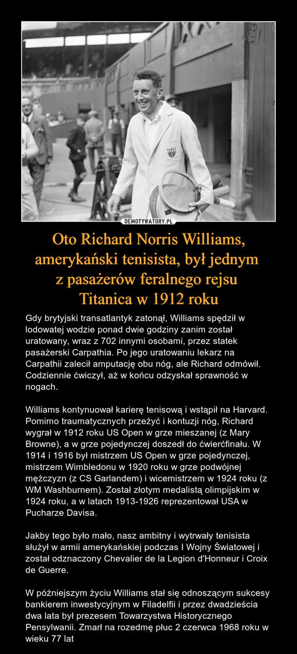 Oto Richard Norris Williams, amerykański tenisista, był jednym z pasażerów feralnego rejsu Titanica w 1912 roku – Gdy brytyjski transatlantyk zatonął, Williams spędził w lodowatej wodzie ponad dwie godziny zanim został uratowany, wraz z 702 innymi osobami, przez statek pasażerski Carpathia. Po jego uratowaniu lekarz na Carpathii zalecił amputację obu nóg, ale Richard odmówił. Codziennie ćwiczył, aż w końcu odzyskał sprawność w nogach.Williams kontynuował karierę tenisową i wstąpił na Harvard. Pomimo traumatycznych przeżyć i kontuzji nóg, Richard wygrał w 1912 roku US Open w grze mieszanej (z Mary Browne), a w grze pojedynczej doszedł do ćwierćfinału. W 1914 i 1916 był mistrzem US Open w grze pojedynczej, mistrzem Wimbledonu w 1920 roku w grze podwójnej mężczyzn (z CS Garlandem) i wicemistrzem w 1924 roku (z WM Washburnem). Został złotym medalistą olimpijskim w 1924 roku, a w latach 1913-1926 reprezentował USA w Pucharze Davisa.Jakby tego było mało, nasz ambitny i wytrwały tenisista służył w armii amerykańskiej podczas I Wojny Światowej i został odznaczony Chevalier de la Legion d'Honneur i Croix de Guerre.W późniejszym życiu Williams stał się odnoszącym sukcesy bankierem inwestycyjnym w Filadelfii i przez dwadzieścia dwa lata był prezesem Towarzystwa Historycznego Pensylwanii. Zmarł na rozedmę płuc 2 czerwca 1968 roku w wieku 77 lat