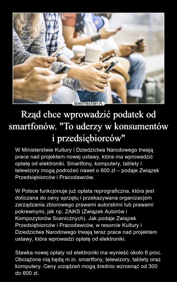 """Rząd chce wprowadzić podatek od smartfonów. """"To uderzy w konsumentów i przedsiębiorców"""" – W Ministerstwie Kultury i Dziedzictwa Narodowego trwają prace nad projektem nowej ustawy, która ma wprowadzić opłatę od elektroniki. Smartfony, komputery, tablety i telewizory mogą podrożeć nawet o 600 zł – podaje Związek Przedsiębiorców i Pracodawców.W Polsce funkcjonuje już opłata reprograficzna, która jest doliczana do ceny sprzętu i przekazywana organizacjom zarządzania zbiorowego prawami autorskimi lub prawami pokrewnymi, jak np. ZAiKS (Związek Autorów i Kompozytorów Scenicznych). Jak podaje Związek Przedsiębiorców i Pracodawców, w resorcie Kultury i Dziedzictwa Narodowego trwają teraz prace nad projektem ustawy, która wprowadzi opłatę od elektroniki. Stawka nowej opłaty od elektroniki ma wynieść około 6 proc. Obciążone nią będą m.in. smartfony, telewizory, tablety oraz komputery. Ceny urządzeń mogą średnio wzrosnąć od 300 do 600 zł."""