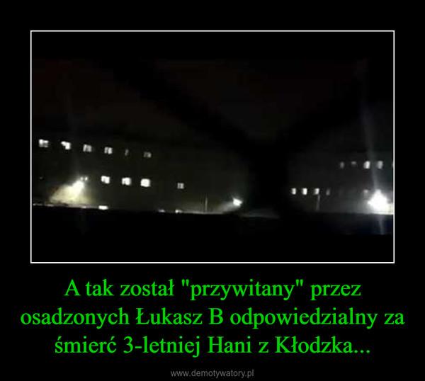 """A tak został """"przywitany"""" przez osadzonych Łukasz B odpowiedzialny za śmierć 3-letniej Hani z Kłodzka... –"""