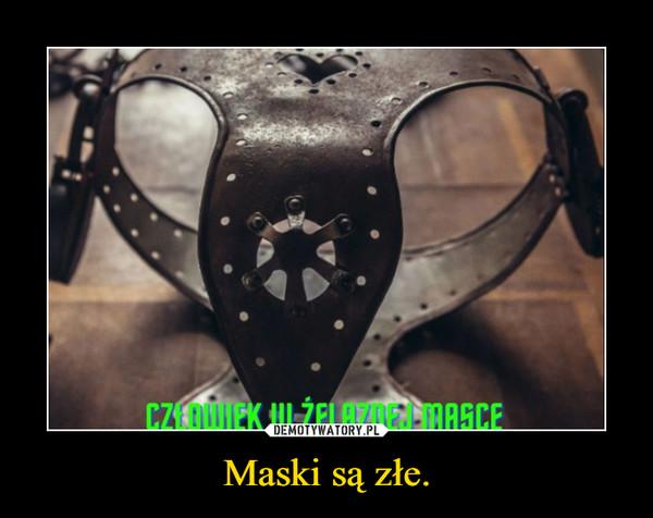 Maski są złe. –