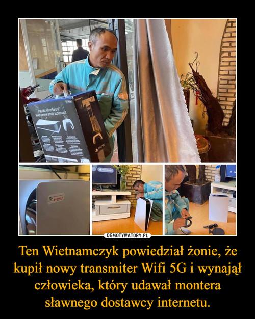 Ten Wietnamczyk powiedział żonie, że kupił nowy transmiter Wifi 5G i wynajął człowieka, który udawał montera sławnego dostawcy internetu.