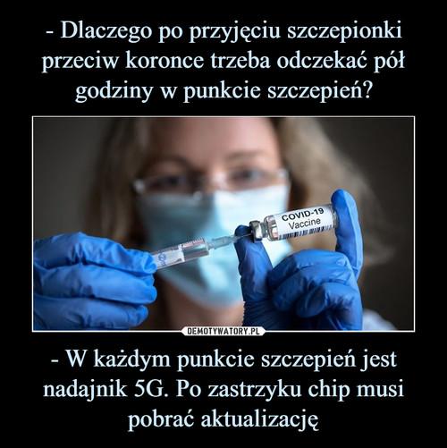 - Dlaczego po przyjęciu szczepionki przeciw koronce trzeba odczekać pół godziny w punkcie szczepień? - W każdym punkcie szczepień jest nadajnik 5G. Po zastrzyku chip musi pobrać aktualizację