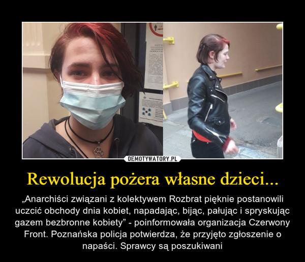 """Rewolucja pożera własne dzieci... – """"Anarchiści związani z kolektywem Rozbrat pięknie postanowili uczcić obchody dnia kobiet, napadając, bijąc, pałując i spryskując gazem bezbronne kobiety"""" - poinformowała organizacja Czerwony Front. Poznańska policja potwierdza, że przyjęto zgłoszenie o napaści. Sprawcy są poszukiwani"""