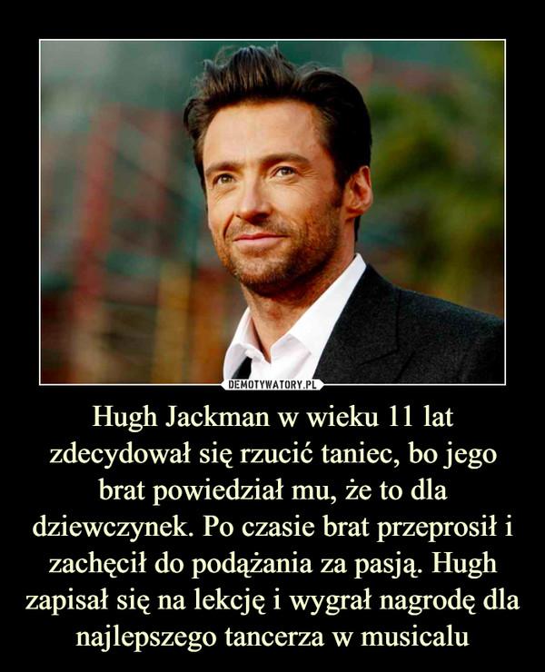 Hugh Jackman w wieku 11 lat zdecydował się rzucić taniec, bo jego brat powiedział mu, że to dla dziewczynek. Po czasie brat przeprosił i zachęcił do podążania za pasją. Hugh zapisał się na lekcję i wygrał nagrodę dla najlepszego tancerza w musicalu –