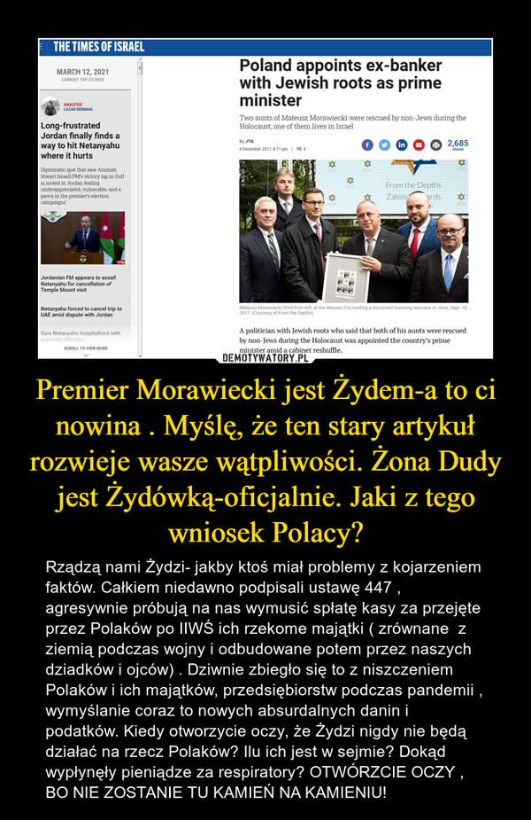 Premier Morawiecki jest Żydem-a to ci nowina . Myślę, że ten stary artykuł rozwieje wasze wątpliwości. Żona Dudy jest Żydówką-oficjalnie. Jaki z tego wniosek Polacy? – Rządzą nami Żydzi- jakby ktoś miał problemy z kojarzeniem faktów. Całkiem niedawno podpisali ustawę 447 , agresywnie próbują na nas wymusić spłatę kasy za przejęte przez Polaków po IIWŚ ich rzekome majątki ( zrównane  z ziemią podczas wojny i odbudowane potem przez naszych dziadków i ojców) . Dziwnie zbiegło się to z niszczeniem Polaków i ich majątków, przedsiębiorstw podczas pandemii , wymyślanie coraz to nowych absurdalnych danin i podatków. Kiedy otworzycie oczy, że Żydzi nigdy nie będą działać na rzecz Polaków? Ilu ich jest w sejmie? Dokąd wypłynęły pieniądze za respiratory? OTWÓRZCIE OCZY , BO NIE ZOSTANIE TU KAMIEŃ NA KAMIENIU!