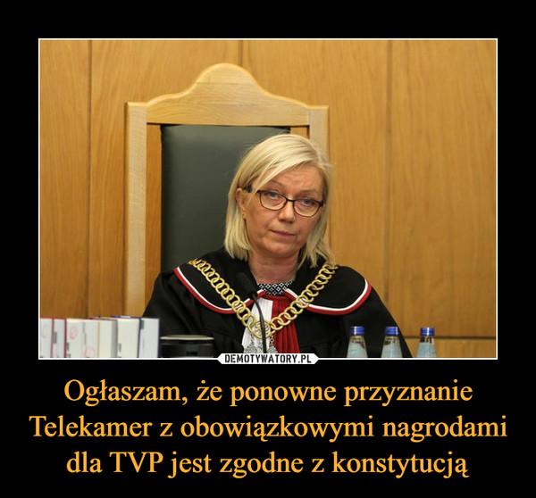 Ogłaszam, że ponowne przyznanie Telekamer z obowiązkowymi nagrodami dla TVP jest zgodne z konstytucją –