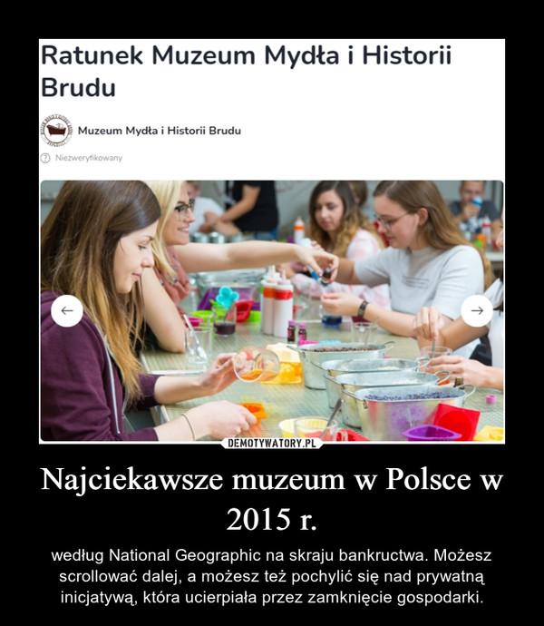 Najciekawsze muzeum w Polsce w 2015 r. – według National Geographic na skraju bankructwa. Możesz scrollować dalej, a możesz też pochylić się nad prywatną inicjatywą, która ucierpiała przez zamknięcie gospodarki.