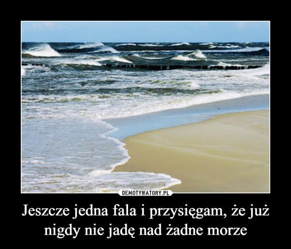 Jeszcze jedna fala i przysięgam, że już nigdy nie jadę nad żadne morze –