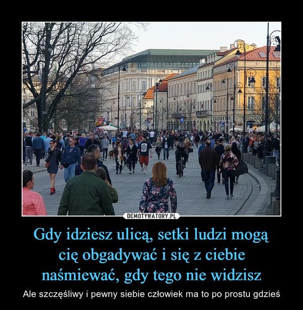 Gdy idziesz ulicą, setki ludzi mogącię obgadywać i się z ciebienaśmiewać, gdy tego nie widzisz – Ale szczęśliwy i pewny siebie człowiek ma to po prostu gdzieś