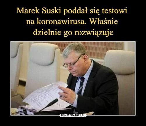 Marek Suski poddał się testowi  na koronawirusa. Właśnie  dzielnie go rozwiązuje
