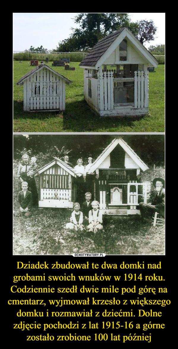 Dziadek zbudował te dwa domki nad grobami swoich wnuków w 1914 roku. Codziennie szedł dwie mile pod górę na cmentarz, wyjmował krzesło z większego domku i rozmawiał z dziećmi. Dolne zdjęcie pochodzi z lat 1915-16 a górne zostało zrobione 100 lat później –