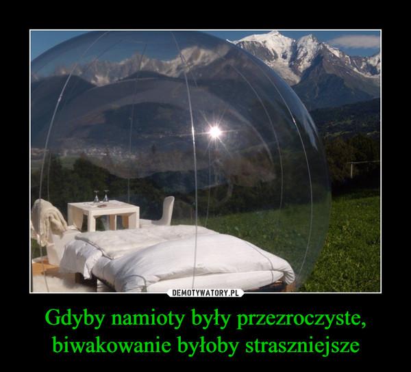 Gdyby namioty były przezroczyste, biwakowanie byłoby straszniejsze –