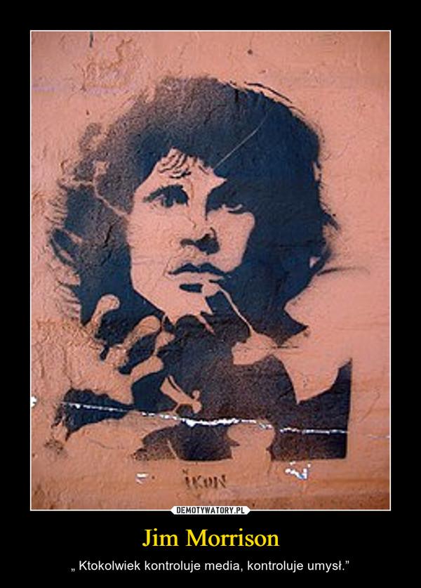"""Jim Morrison – """" Ktokolwiek kontroluje media, kontroluje umysł."""""""
