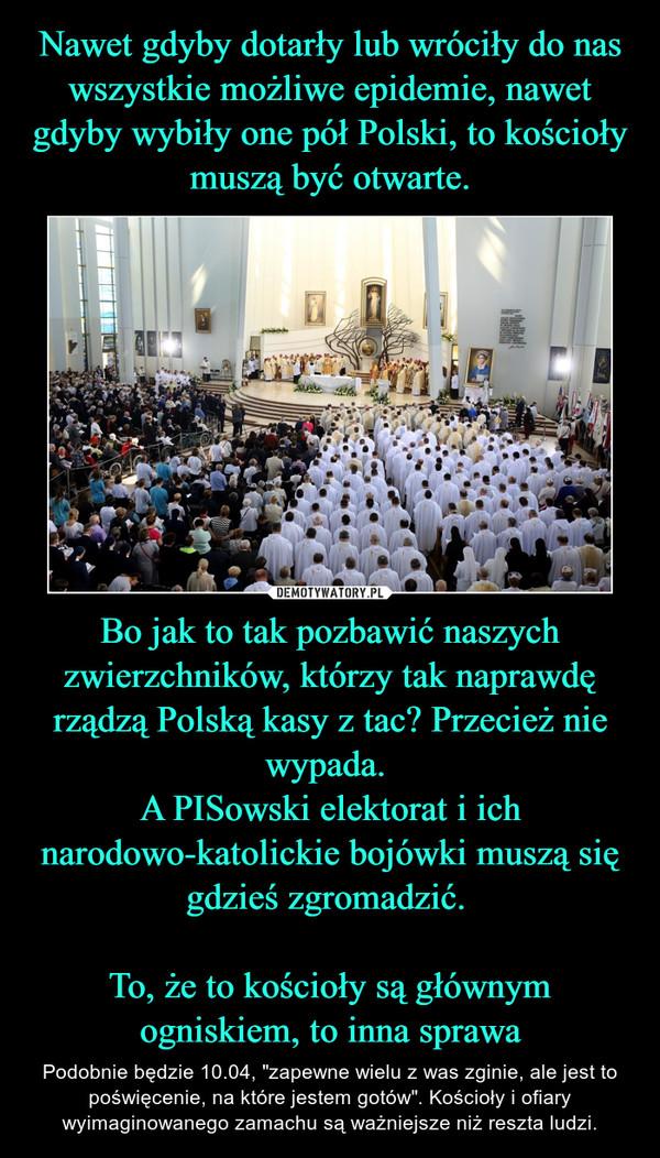 """Bo jak to tak pozbawić naszych zwierzchników, którzy tak naprawdę rządzą Polską kasy z tac? Przecież nie wypada. A PISowski elektorat i ich narodowo-katolickie bojówki muszą się gdzieś zgromadzić. To, że to kościoły są głównym ogniskiem, to inna sprawa – Podobnie będzie 10.04, """"zapewne wielu z was zginie, ale jest to poświęcenie, na które jestem gotów"""". Kościoły i ofiary wyimaginowanego zamachu są ważniejsze niż reszta ludzi."""
