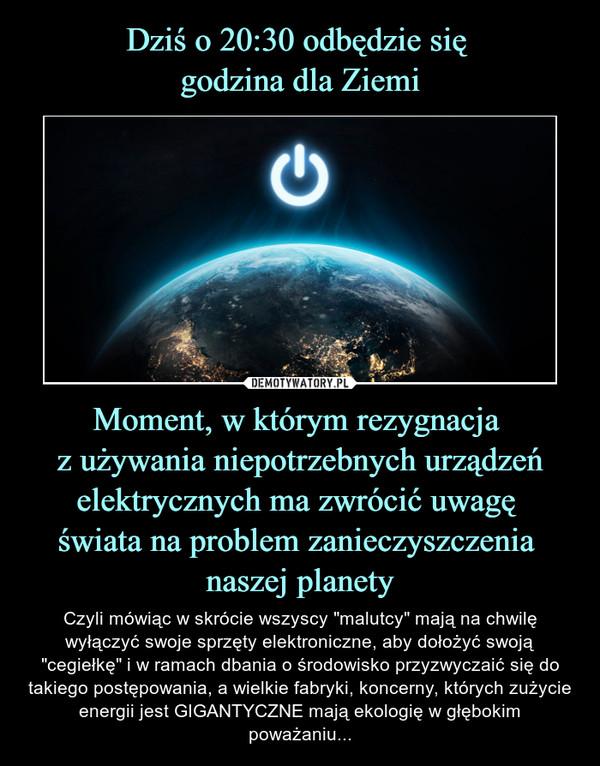 """Moment, w którym rezygnacja z używania niepotrzebnych urządzeń elektrycznych ma zwrócić uwagę świata na problem zanieczyszczenia naszej planety – Czyli mówiąc w skrócie wszyscy """"malutcy"""" mają na chwilę wyłączyć swoje sprzęty elektroniczne, aby dołożyć swoją """"cegiełkę"""" i w ramach dbania o środowisko przyzwyczaić się do takiego postępowania, a wielkie fabryki, koncerny, których zużycie energii jest GIGANTYCZNE mają ekologię w głębokim poważaniu..."""