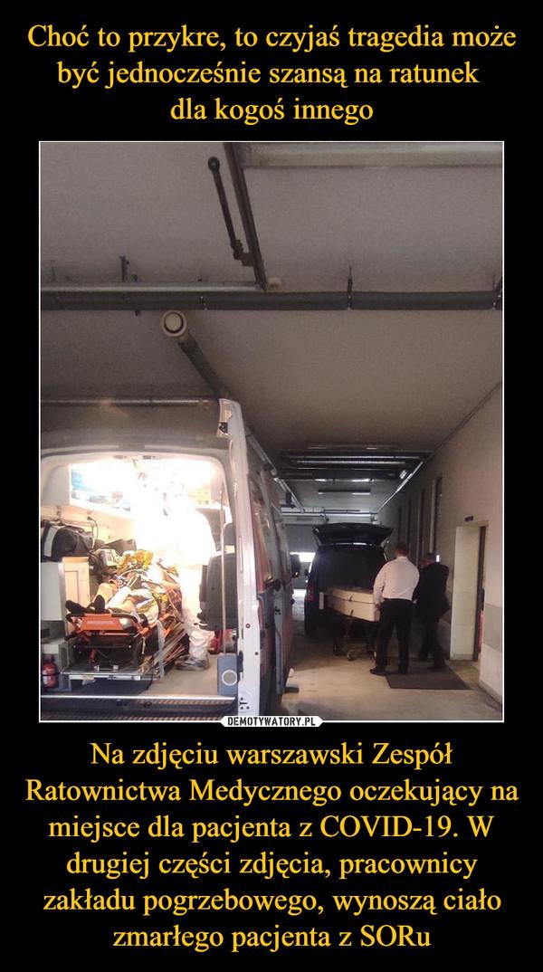 Na zdjęciu warszawski Zespół Ratownictwa Medycznego oczekujący na miejsce dla pacjenta z COVID-19. W drugiej części zdjęcia, pracownicy zakładu pogrzebowego, wynoszą ciało zmarłego pacjenta z SORu –