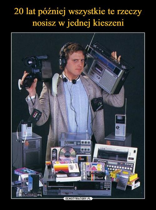 20 lat później wszystkie te rzeczy nosisz w jednej kieszeni