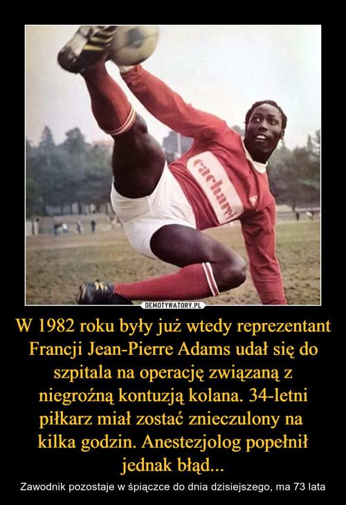 W 1982 roku były już wtedy reprezentant Francji Jean-Pierre Adams udał się do szpitala na operację związaną z niegroźną kontuzją kolana. 34-letni piłkarz miał zostać znieczulony na  kilka godzin. Anestezjolog popełnił jednak błąd...