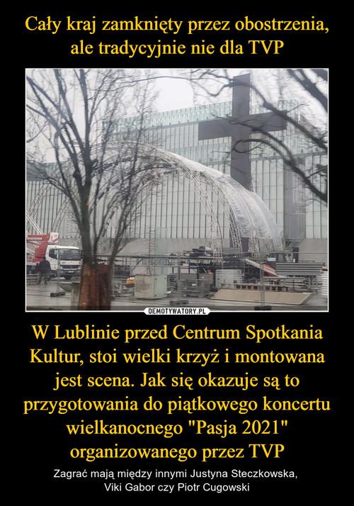 """Cały kraj zamknięty przez obostrzenia, ale tradycyjnie nie dla TVP W Lublinie przed Centrum Spotkania Kultur, stoi wielki krzyż i montowana jest scena. Jak się okazuje są to przygotowania do piątkowego koncertu wielkanocnego """"Pasja 2021"""" organizowanego przez TVP"""