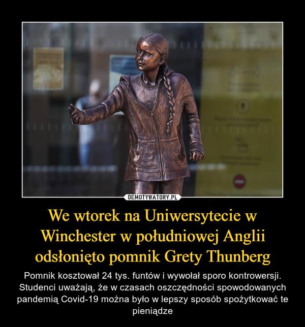 We wtorek na Uniwersytecie w Winchester w południowej Anglii odsłonięto pomnik Grety Thunberg – Pomnik kosztował 24 tys. funtów i wywołał sporo kontrowersji. Studenci uważają, że w czasach oszczędności spowodowanych pandemią Covid-19 można było w lepszy sposób spożytkować te pieniądze