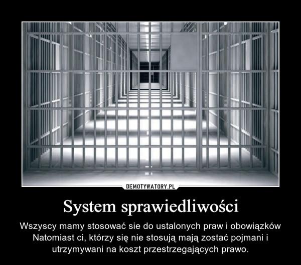 System sprawiedliwości – Wszyscy mamy stosować sie do ustalonych praw i obowiązków Natomiast ci, którzy się nie stosują mają zostać pojmani i utrzymywani na koszt przestrzegających prawo.