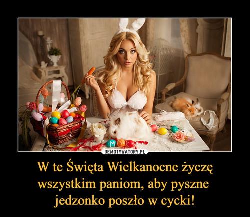 W te Święta Wielkanocne życzę wszystkim paniom, aby pyszne  jedzonko poszło w cycki!
