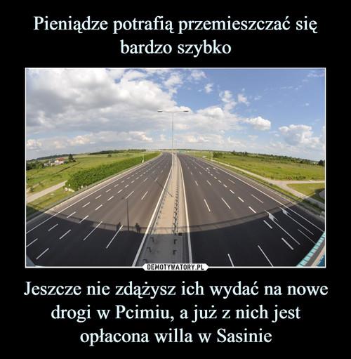 Pieniądze potrafią przemieszczać się bardzo szybko Jeszcze nie zdążysz ich wydać na nowe drogi w Pcimiu, a już z nich jest opłacona willa w Sasinie