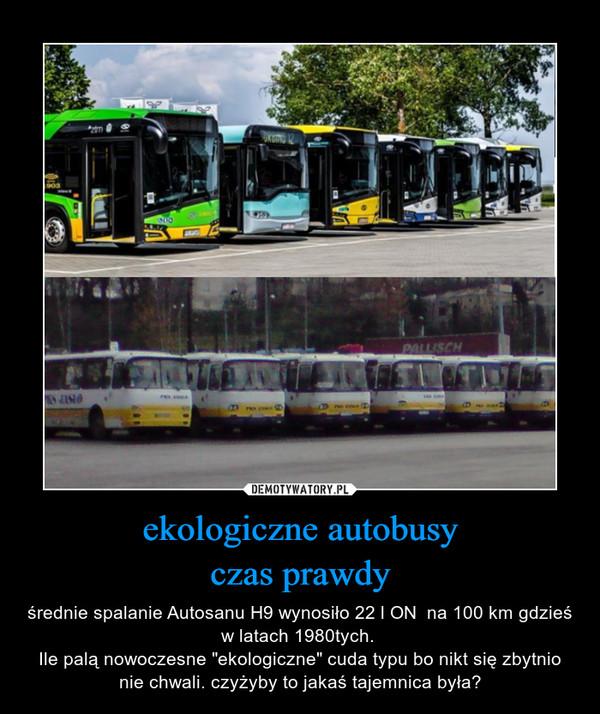 """ekologiczne autobusyczas prawdy – średnie spalanie Autosanu H9 wynosiło 22 l ON  na 100 km gdzieś w latach 1980tych. Ile palą nowoczesne """"ekologiczne"""" cuda typu bo nikt się zbytnio nie chwali. czyżyby to jakaś tajemnica była?"""