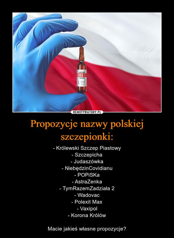 Propozycje nazwy polskiej szczepionki: – - Królewski Szczep Piastowy- Szczepicha- Judaszówka- NiebędzinCovidianu- POPiSKa- AstraZenka- TymRazemZadziała 2- Wadovac- Polexit Max- Vaxipol- Korona KrólówMacie jakieś własne propozycje?