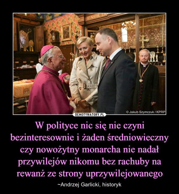 W polityce nic się nie czyni bezinteresownie i żaden średniowieczny czy nowożytny monarcha nie nadał przywilejów nikomu bez rachuby na rewanż ze strony uprzywilejowanego – ~Andrzej Garlicki, historyk