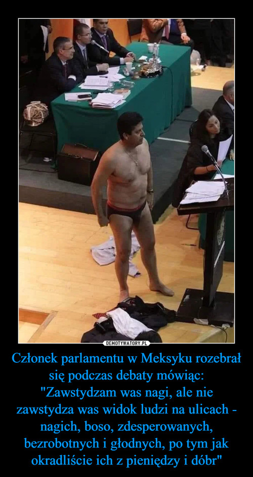 """Członek parlamentu w Meksyku rozebrał się podczas debaty mówiąc: """"Zawstydzam was nagi, ale nie zawstydza was widok ludzi na ulicach - nagich, boso, zdesperowanych, bezrobotnych i głodnych, po tym jak okradliście ich z pieniędzy i dóbr"""""""