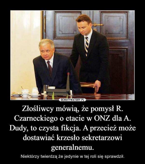 Złośliwcy mówią, że pomysł R. Czarneckiego o etacie w ONZ dla A. Dudy, to czysta fikcja. A przecież może dostawiać krzesło sekretarzowi generalnemu. – Niektórzy twierdzą że jedynie w tej roli się sprawdził.
