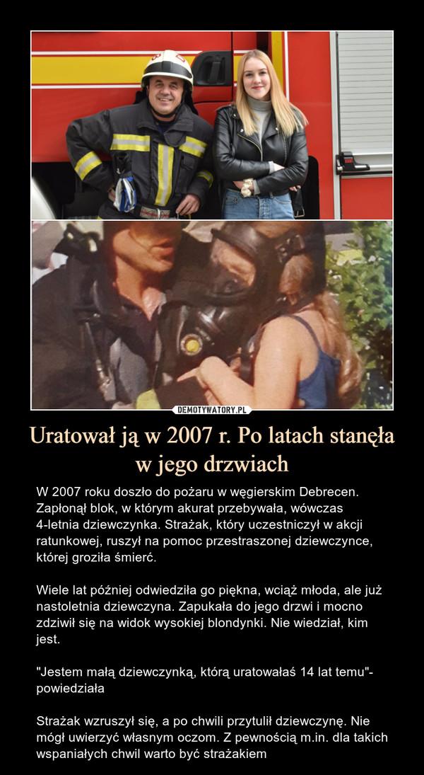 """Uratował ją w 2007 r. Po latach stanęła w jego drzwiach – W 2007 roku doszło do pożaru w węgierskim Debrecen. Zapłonął blok, w którym akurat przebywała, wówczas 4-letnia dziewczynka. Strażak, który uczestniczył w akcji ratunkowej, ruszył na pomoc przestraszonej dziewczynce, której groziła śmierć.Wiele lat później odwiedziła go piękna, wciąż młoda, ale już nastoletnia dziewczyna. Zapukała do jego drzwi i mocno zdziwił się na widok wysokiej blondynki. Nie wiedział, kim jest.""""Jestem małą dziewczynką, którą uratowałaś 14 lat temu""""- powiedziałaStrażak wzruszył się, a po chwili przytulił dziewczynę. Nie mógł uwierzyć własnym oczom. Z pewnością m.in. dla takich wspaniałych chwil warto być strażakiem"""