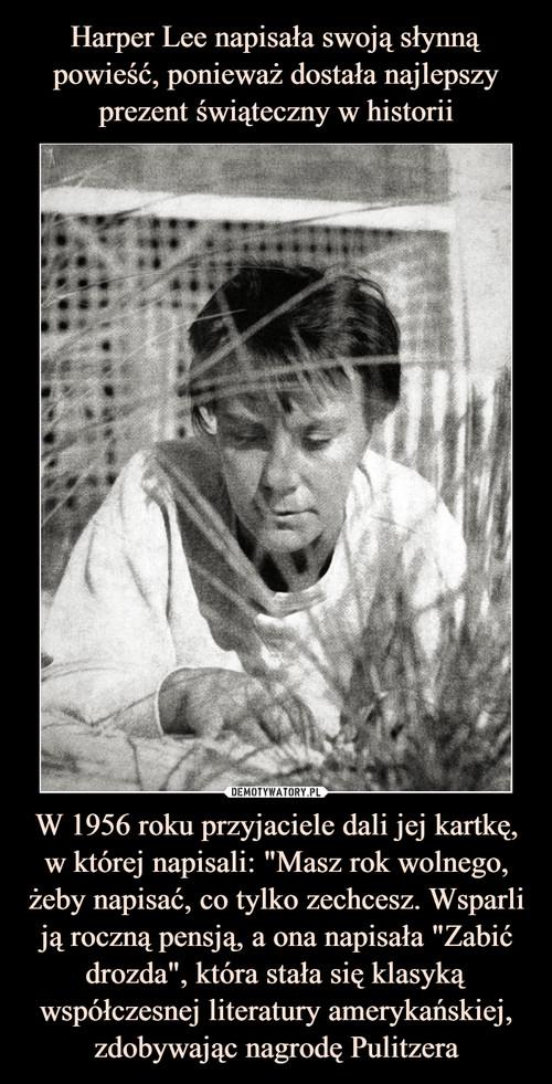 """Harper Lee napisała swoją słynną powieść, ponieważ dostała najlepszy prezent świąteczny w historii W 1956 roku przyjaciele dali jej kartkę, w której napisali: """"Masz rok wolnego, żeby napisać, co tylko zechcesz. Wsparli ją roczną pensją, a ona napisała """"Zabić drozda"""", która stała się klasyką współczesnej literatury amerykańskiej, zdobywając nagrodę Pulitzera"""