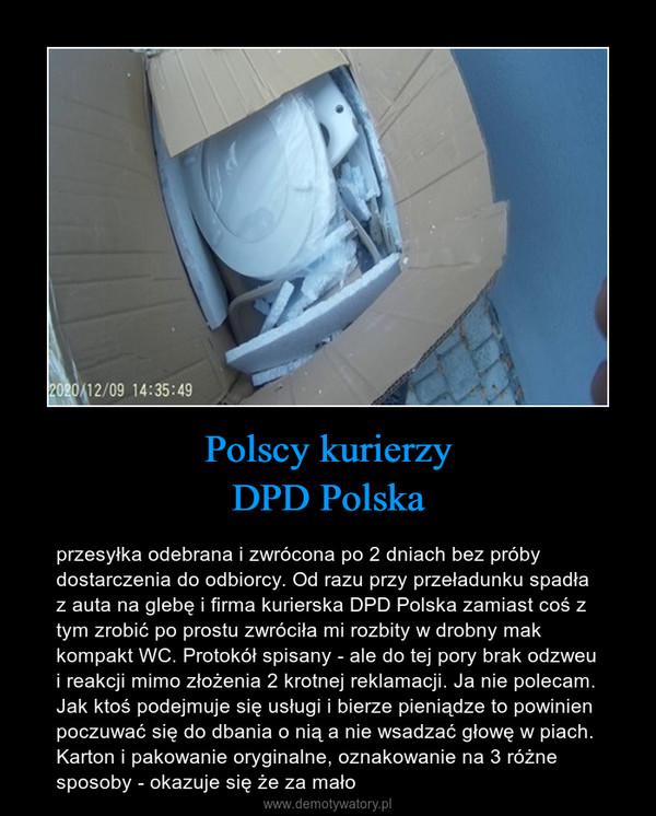 Polscy kurierzyDPD Polska – przesyłka odebrana i zwrócona po 2 dniach bez próby dostarczenia do odbiorcy. Od razu przy przeładunku spadła z auta na glebę i firma kurierska DPD Polska zamiast coś z tym zrobić po prostu zwróciła mi rozbity w drobny mak kompakt WC. Protokół spisany - ale do tej pory brak odzweu i reakcji mimo złożenia 2 krotnej reklamacji. Ja nie polecam. Jak ktoś podejmuje się usługi i bierze pieniądze to powinien poczuwać się do dbania o nią a nie wsadzać głowę w piach. Karton i pakowanie oryginalne, oznakowanie na 3 różne sposoby - okazuje się że za mało