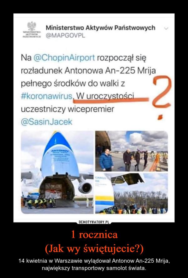 1 rocznica(Jak wy świętujecie?) – 14 kwietnia w Warszawie wylądował Antonow An-225 Mrija, największy transportowy samolot świata.