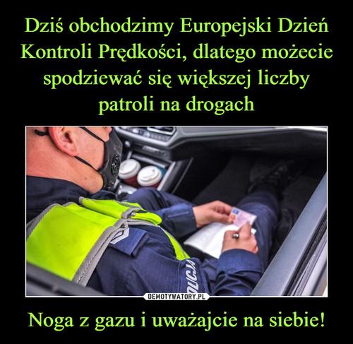 Dziś obchodzimy Europejski Dzień Kontroli Prędkości, dlatego możecie spodziewać się większej liczby patroli na drogach Noga z gazu i uważajcie na siebie!