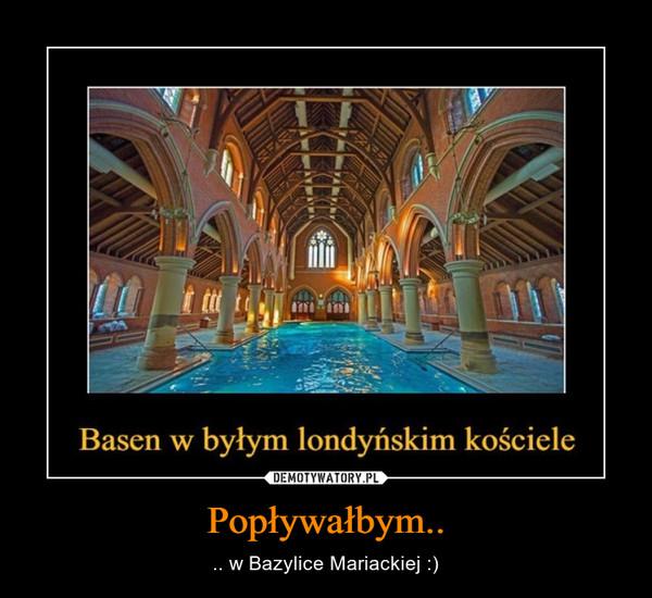 Popływałbym.. – .. w Bazylice Mariackiej :)