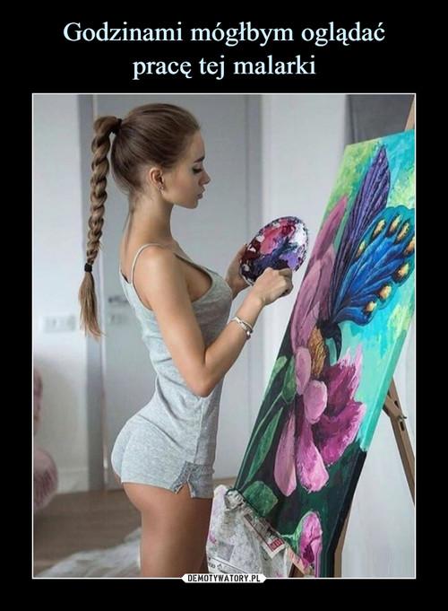 Godzinami mógłbym oglądać pracę tej malarki