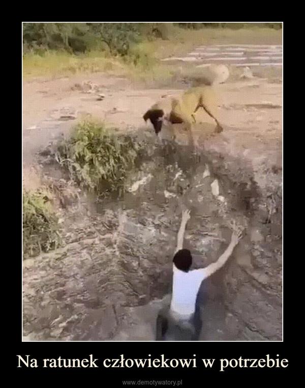Na ratunek człowiekowi w potrzebie –