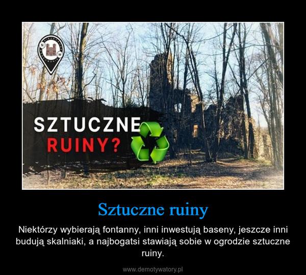 Sztuczne ruiny – Niektórzy wybierają fontanny, inni inwestują baseny, jeszcze inni budują skalniaki, a najbogatsi stawiają sobie w ogrodzie sztuczne ruiny.