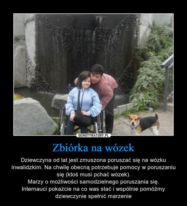 Zbiórka na wózek – Dziewczyna od lat jest zmuszona poruszać się na wózku inwalidzkim. Na chwilę obecną potrzebuje pomocy w poruszaniu się (ktoś musi pchać wózek).Marzy o możliwości samodzielnego poruszania się.Internauci pokażcie na co was stać i wspólnie pomóżmy dziewczynie spełnić marzenie