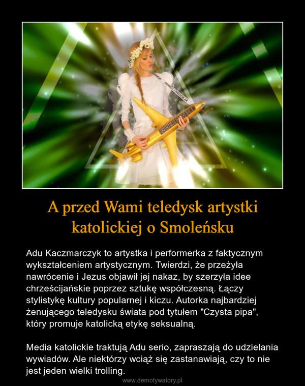"""A przed Wami teledysk artystki katolickiej o Smoleńsku – Adu Kaczmarczyk to artystka i performerka z faktycznym wykształceniem artystycznym. Twierdzi, że przeżyła nawrócenie i Jezus objawił jej nakaz, by szerzyła idee chrześcijańskie poprzez sztukę współczesną. Łączy stylistykę kultury popularnej i kiczu. Autorka najbardziej żenującego teledysku świata pod tytułem """"Czysta pipa"""", który promuje katolicką etykę seksualną.Media katolickie traktują Adu serio, zapraszają do udzielania wywiadów. Ale niektórzy wciąż się zastanawiają, czy to nie jest jeden wielki trolling."""